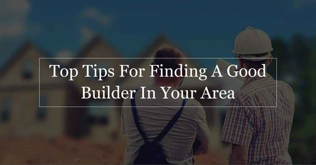 top tips for finding a good builder form construction