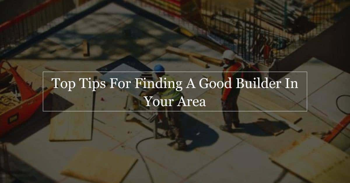 Top tips for finding a good builder form construction for Find a builder in your area